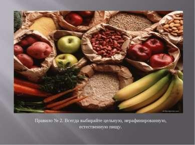 Правило № 2. Всегда выбирайте цельную, нерафинированную, естественную пищу.