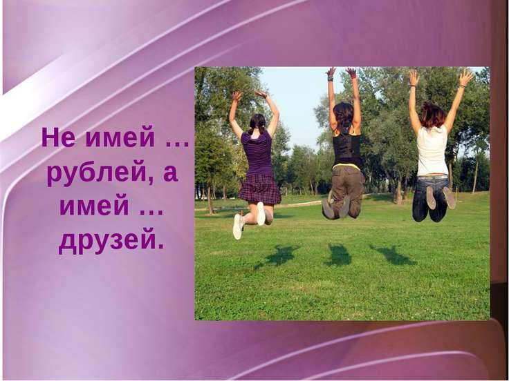 Не имей … рублей, а имей … друзей.
