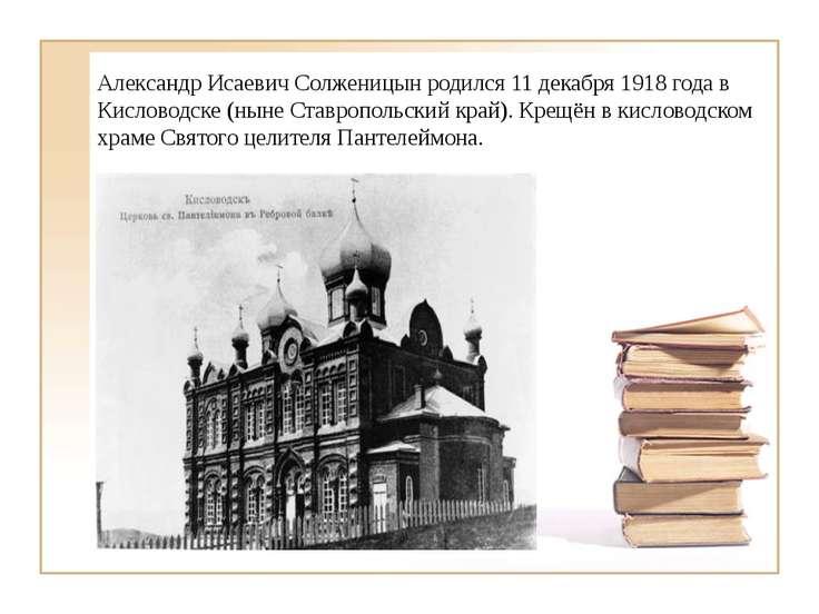 Александр Исаевич Солженицын родился 11 декабря 1918 года в Кисловодске (ныне...
