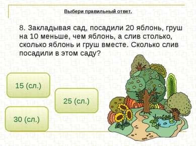8. Закладывая сад, посадили 20 яблонь, груш на 10 меньше, чем яблонь, а слив ...