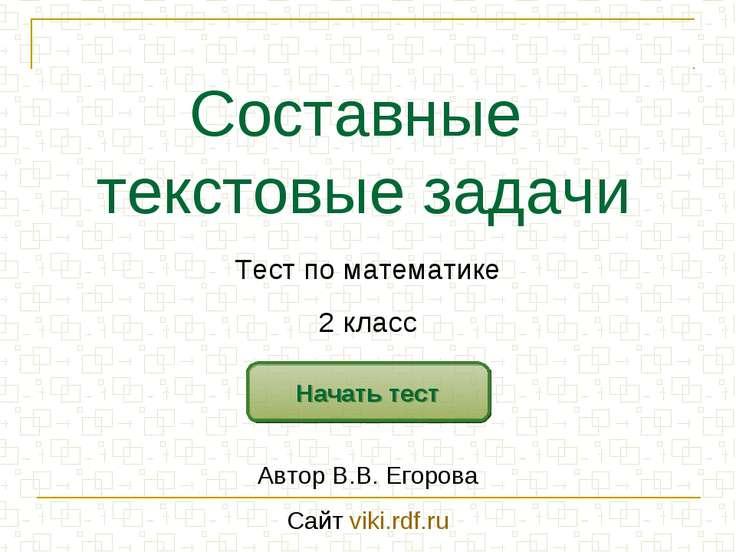 Составные текстовые задачи Начать тест Тест по математике 2 класс Автор В.В. ...