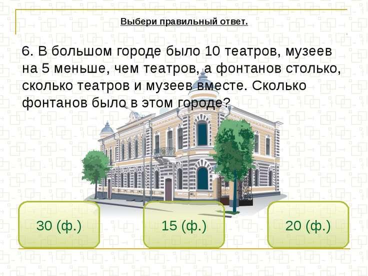15 (ф.) 30 (ф.) 20 (ф.) Выбери правильный ответ. 6. В большом городе было 10 ...