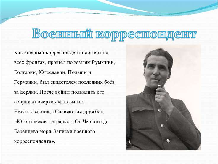 Как военный корреспондент побывал на всех фронтах, прошёл по землям Румынии, ...