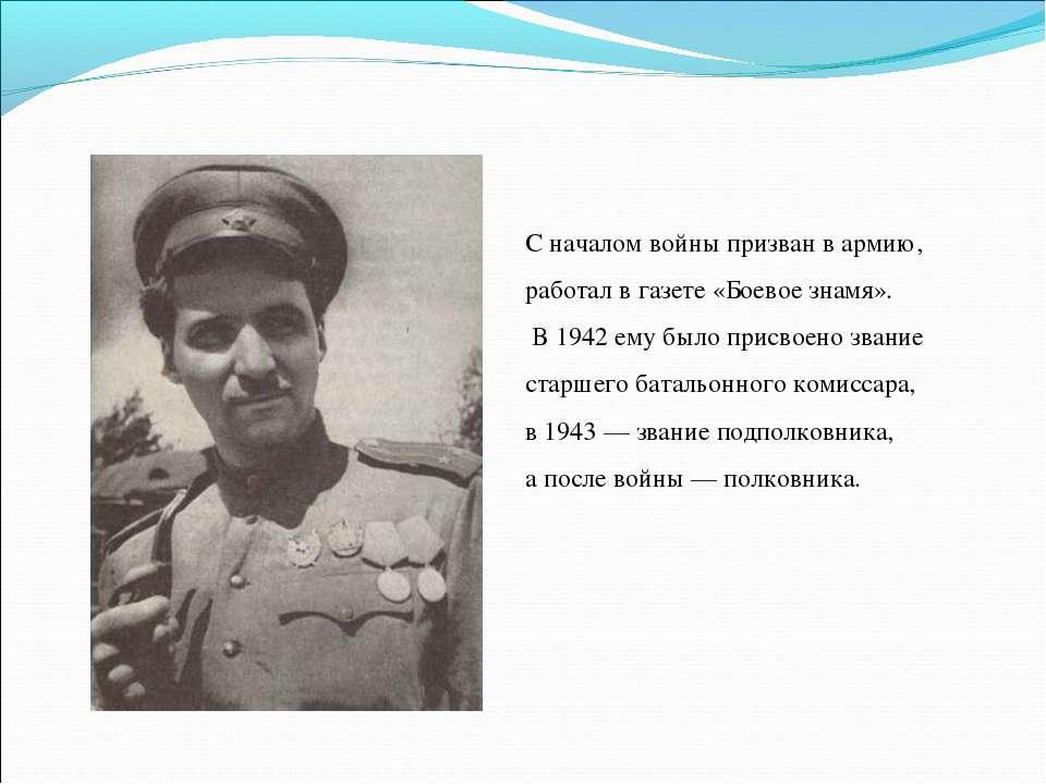 С началом войны призван в армию, работал в газете «Боевое знамя». В 1942 ему ...