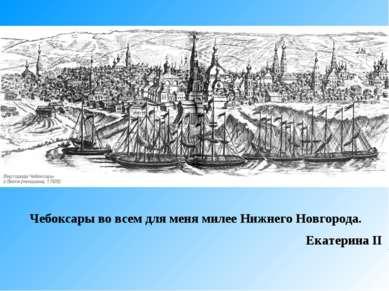 Чебоксары во всем для меня милее Нижнего Новгорода. Екатерина II