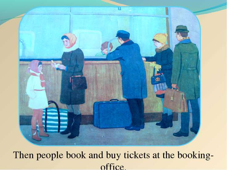 Then people book and buy tickets at the booking-office.