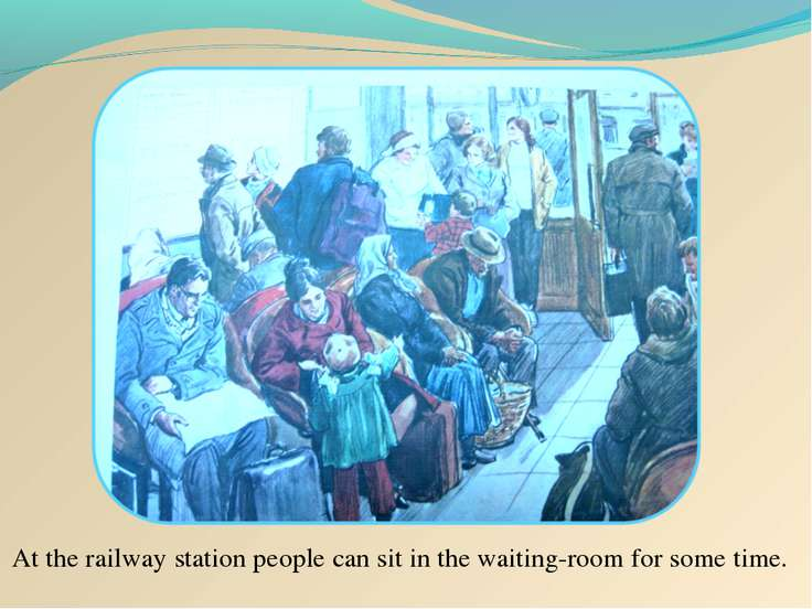 At the railway station people can sit in the waiting-room for some time.
