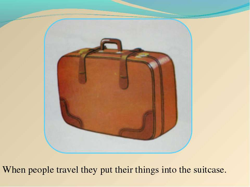 When people travel they put their things into the suitcase.