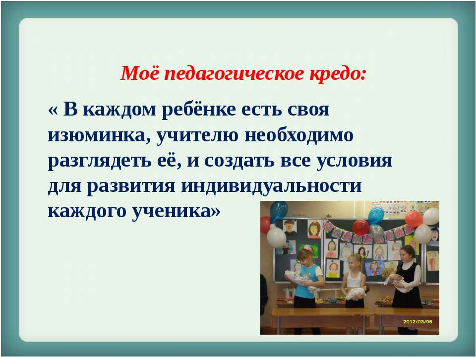 Моё педагогическое кредо: « В каждом ребёнке есть своя изюминка, учителю необ...