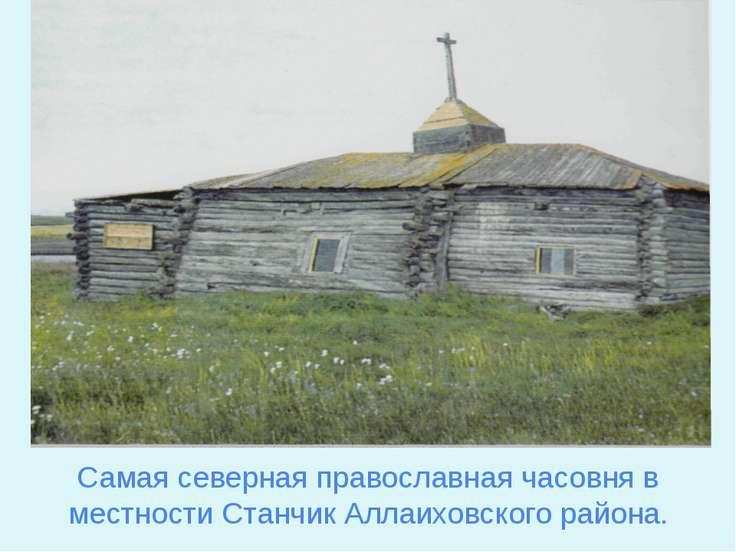 Самая северная православная часовня в местности Станчик Аллаиховского района.