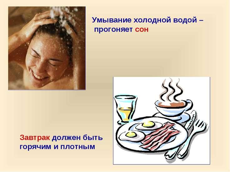 Умывание холодной водой – прогоняет сон Завтрак должен быть горячим и плотным