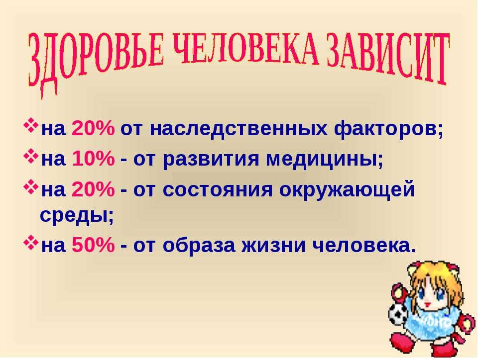 на 20% от наследственных факторов; на 10% - от развития медицины; на 20% - от...