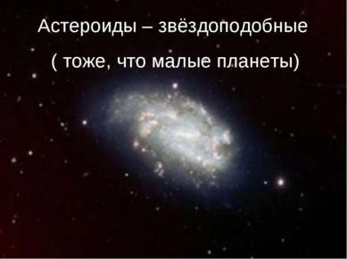 Астероиды – звёздоподобные ( тоже, что малые планеты)