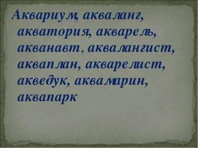 Аквариум, акваланг, акватория, акварель, акванавт, аквалангист, акваплан, акв...