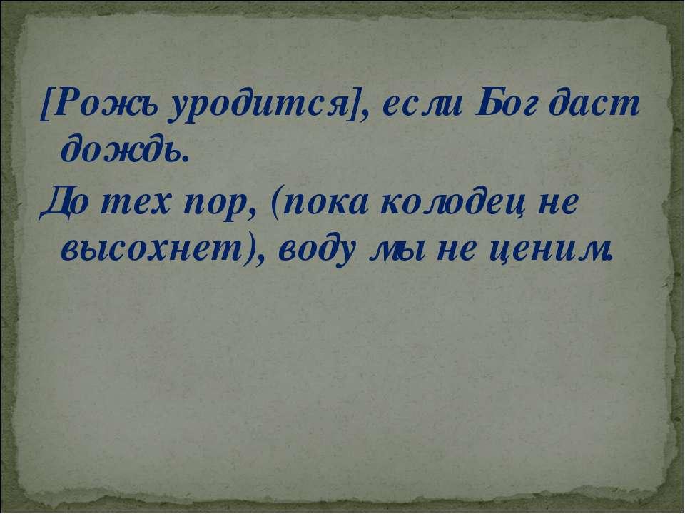 [Рожь уродится], если Бог даст дождь. До тех пор, (пока колодец не высохнет),...