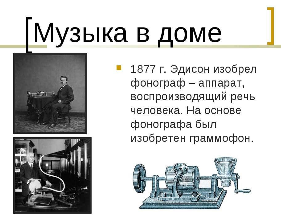Музыка в доме 1877 г. Эдисон изобрел фонограф – аппарат, воспроизводящий речь...