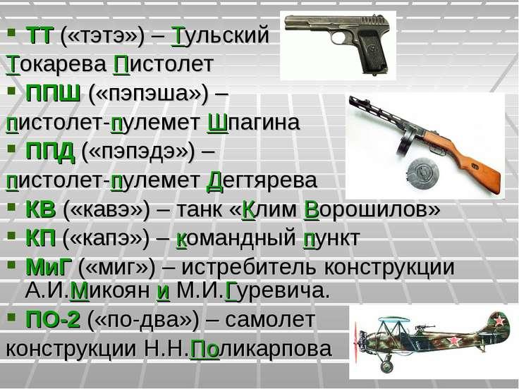 ТТ («тэтэ») – Тульский Токарева Пистолет ППШ («пэпэша») – пистолет-пулемет Шп...