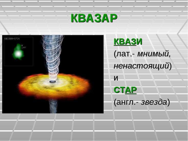 КВАЗАР КВАЗИ (лат.- мнимый, ненастоящий) и СТАР (англ.- звезда)