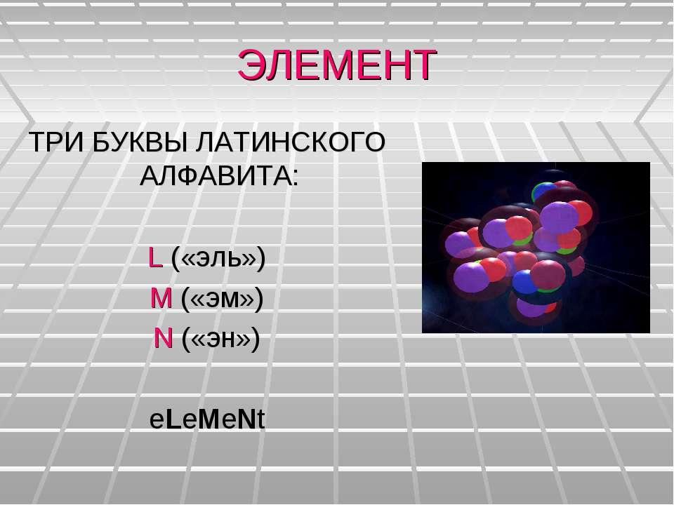 ЭЛЕМЕНТ ТРИ БУКВЫ ЛАТИНСКОГО АЛФАВИТА: L («эль») M («эм») N («эн») eLeMeNt