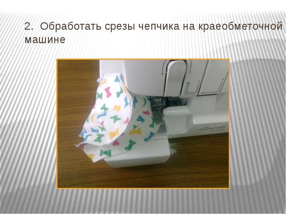 2. Обработать срезы чепчика на краеобметочной машине