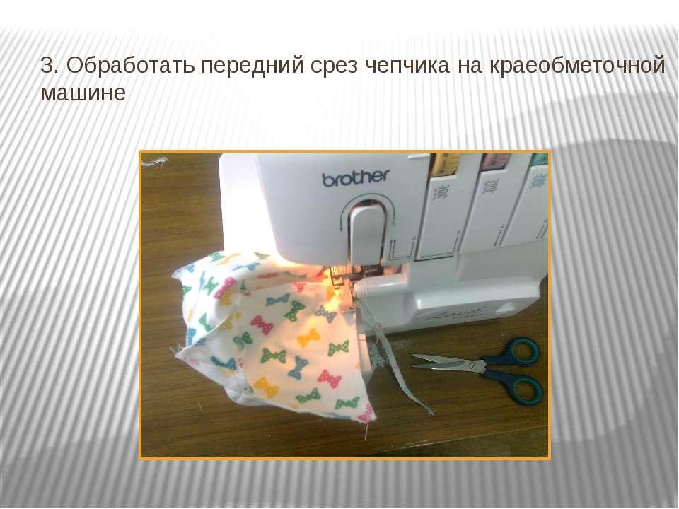 3. Обработать передний срез чепчика на краеобметочной машине