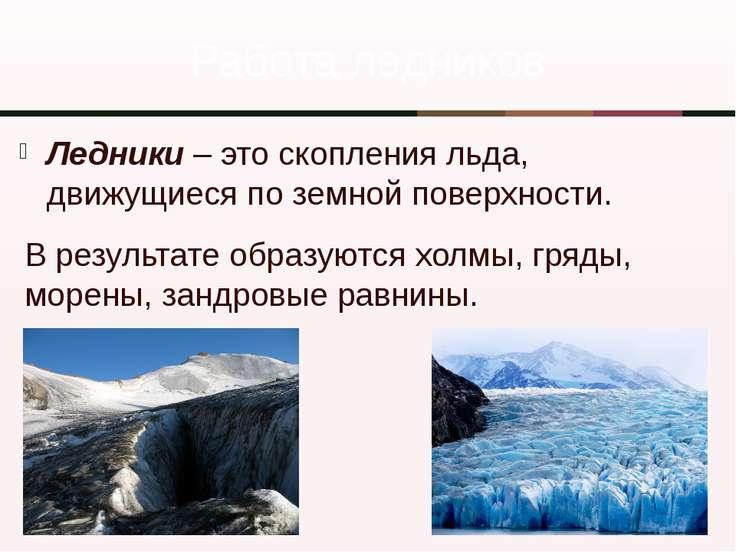Ледники – это скопления льда, движущиеся по земной поверхности. Работа ледник...