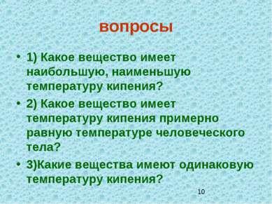 вопросы 1) Какое вещество имеет наибольшую, наименьшую температуру кипения? 2...