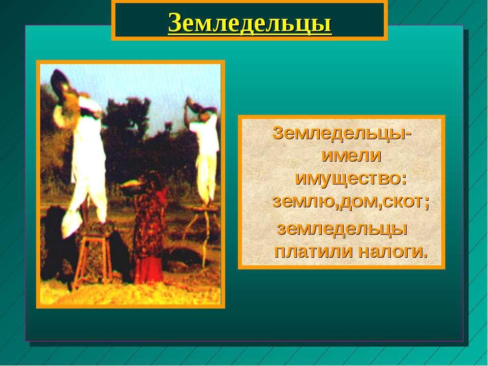 Земледельцы Земледельцы-имели имущество: землю,дом,скот; земледельцы платили ...