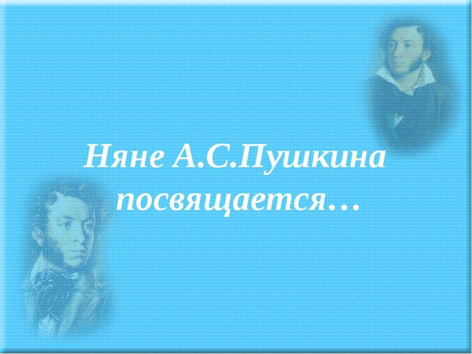 Няне А.С.Пушкина посвящается…