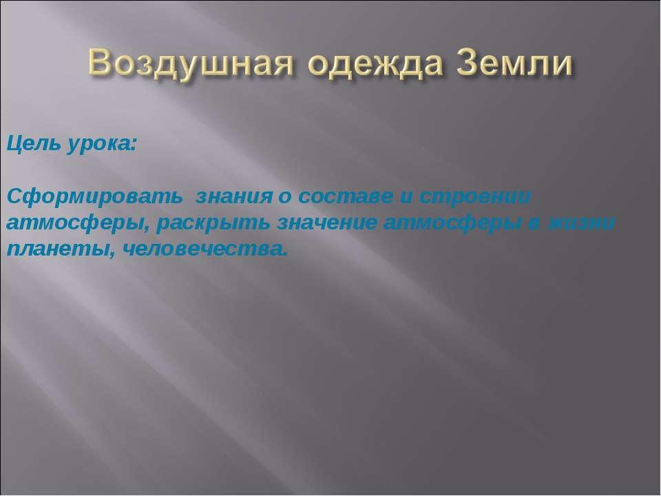 Цель урока:  Сформировать знания о составе и строении атмосферы, раскрыть зн...
