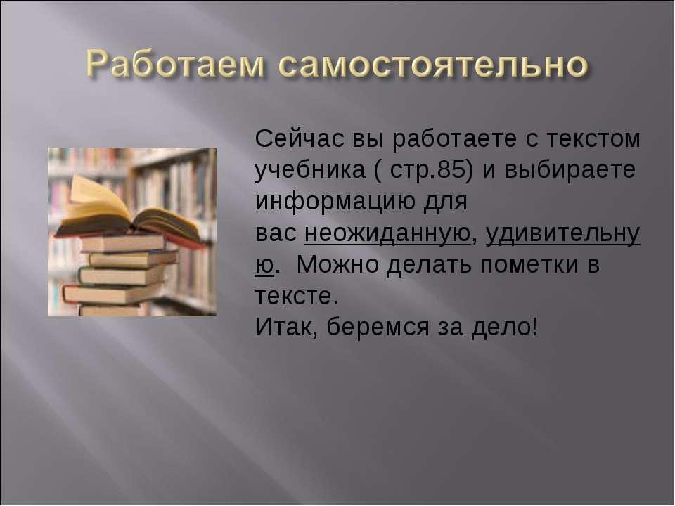 Сейчас вы работаете с текстом учебника ( стр.85) и выбираете информацию для в...