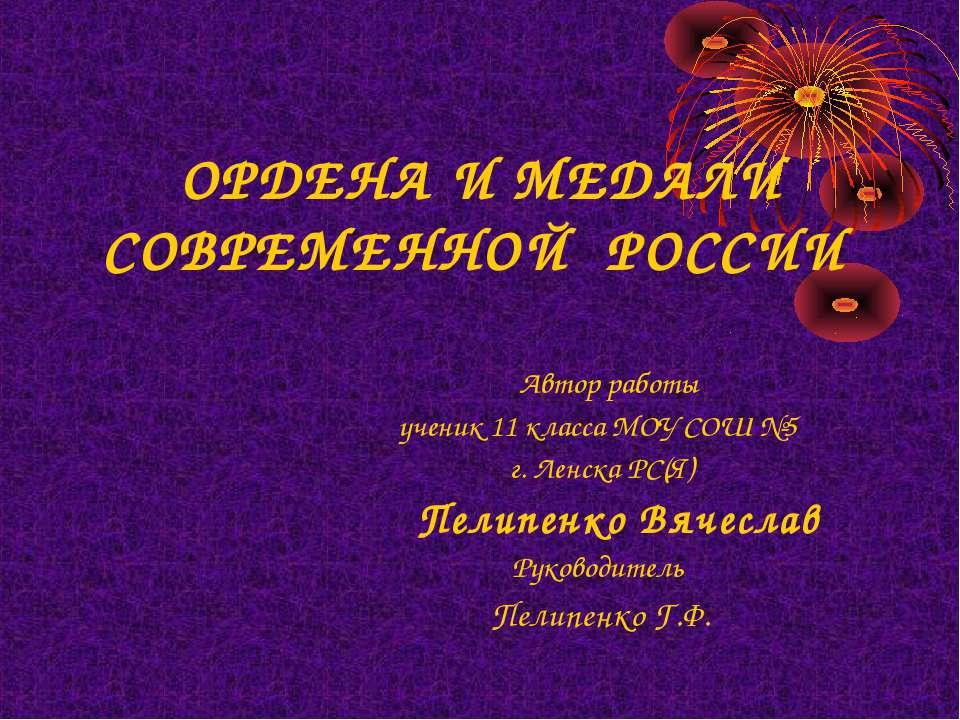 ОРДЕНА И МЕДАЛИ СОВРЕМЕННОЙ РОССИИ Автор работы ученик 11 класса МОУ СОШ №5 г...