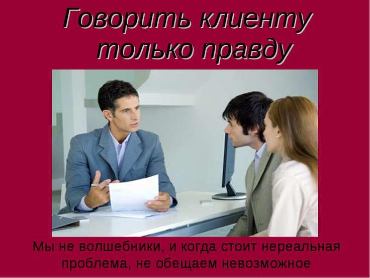 Говорить клиенту только правду Мы не волшебники, и когда стоит нереальная про...