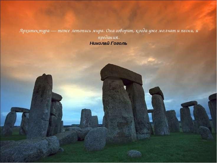 Архитектура — тоже летопись мира. Она говорит, когда уже молчат и песни, и пр...