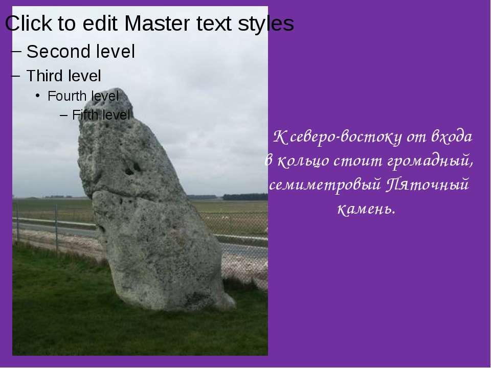 К северо-востоку от входа в кольцо стоит громадный, семиметровый Пяточный кам...