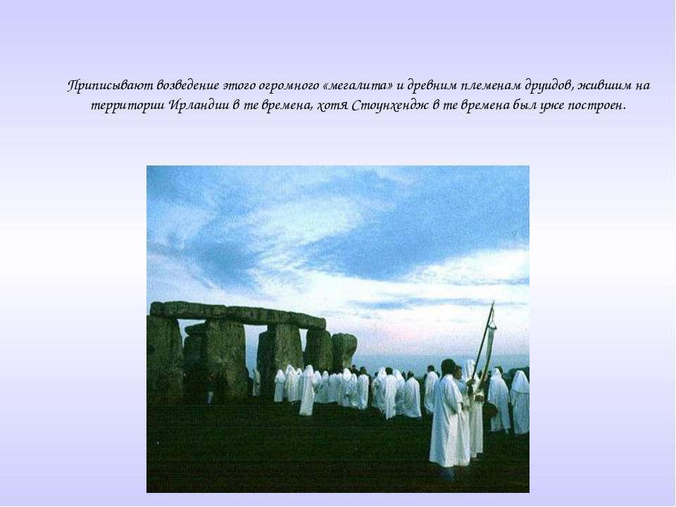 Приписывают возведение этого огромного «мегалита» и древним племенам друидов,...