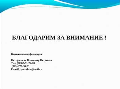 БЛАГОДАРИМ ЗА ВНИМАНИЕ ! Контактная информация: Нехорошков Владимир Петрович ...