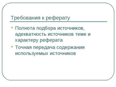 Требования к реферату Полнота подбора источников, адекватность источников тем...