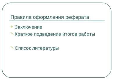 Правила оформления реферата Заключение Краткое подведение итогов работы Списо...