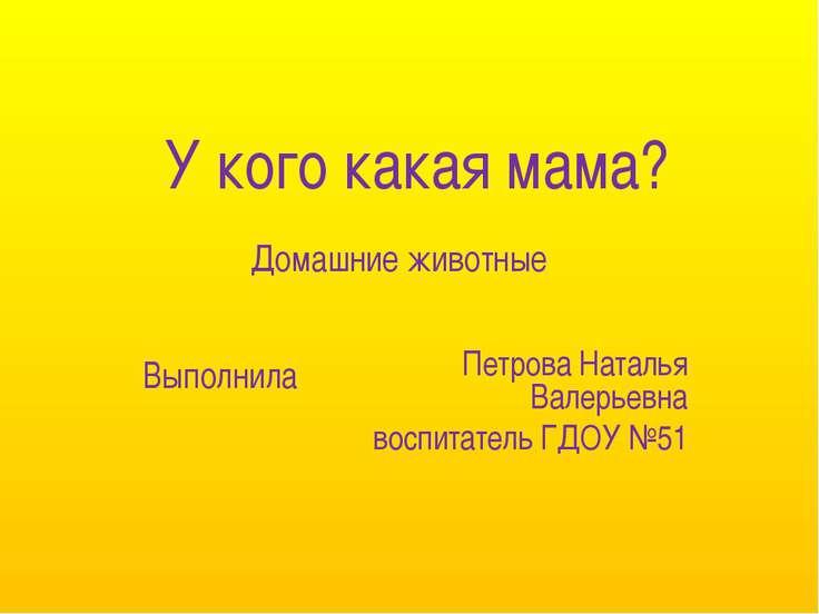 У кого какая мама? Петрова Наталья Валерьевна воспитатель ГДОУ №51 Выполнила ...