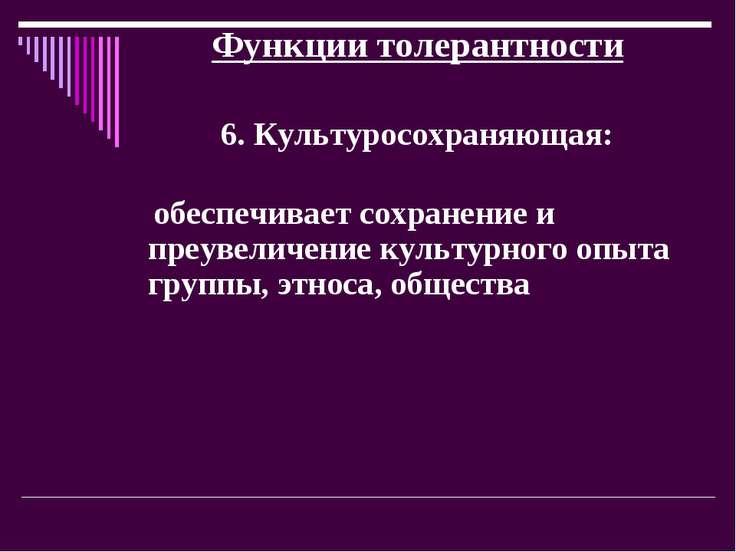 Функции толерантности 6. Культуросохраняющая: обеспечивает сохранение и преув...