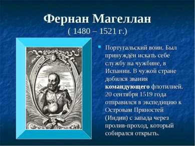 Фернан Магеллан ( 1480 – 1521 г.) Португальский воин. Был принуждён искать се...