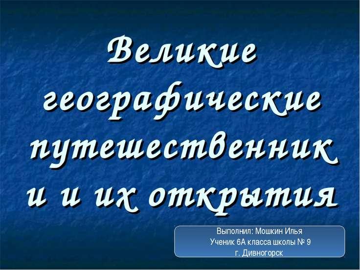 Великие географические путешественники и их открытия Выполнил: Мошкин Илья Уч...