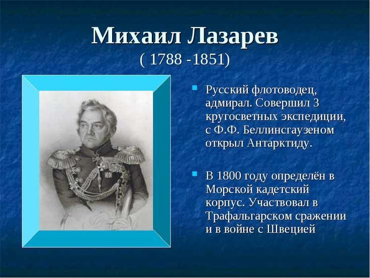 Михаил Лазарев ( 1788 -1851) Русский флотоводец, адмирал. Совершил 3 кругосве...