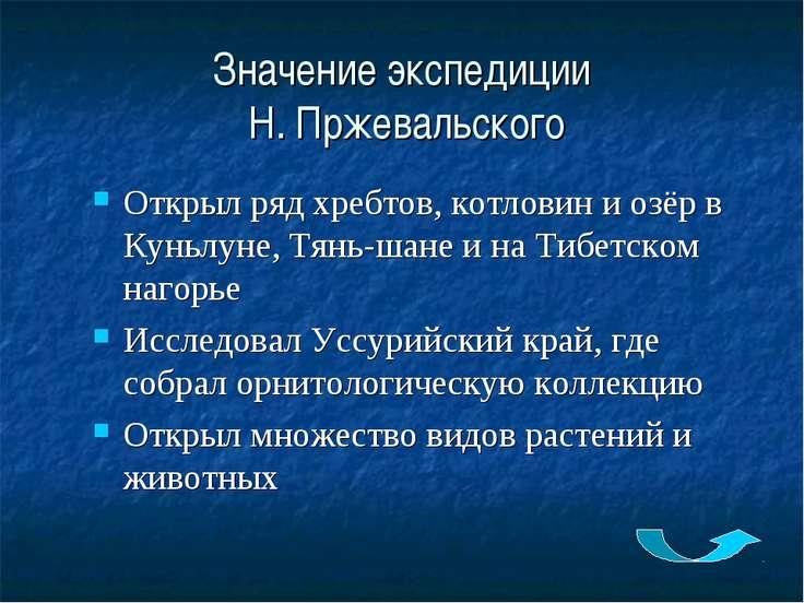 Значение экспедиции Н. Пржевальского Открыл ряд хребтов, котловин и озёр в Ку...