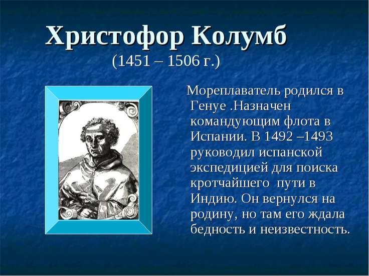 Христофор Колумб (1451 – 1506 г.) Мореплаватель родился в Генуе .Назначен ком...