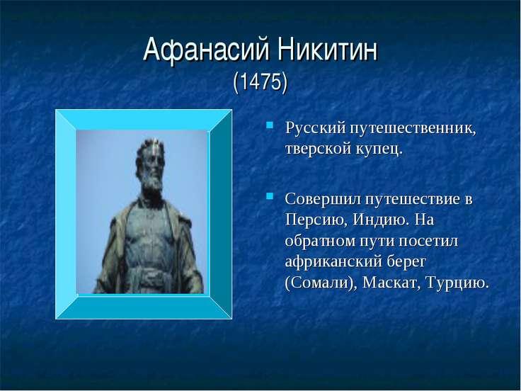 Афанасий Никитин (1475) Русский путешественник, тверской купец. Совершил путе...
