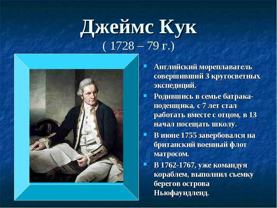 Джеймс Кук ( 1728 – 79 г.) Английский мореплаватель совершивший 3 кругосветны...