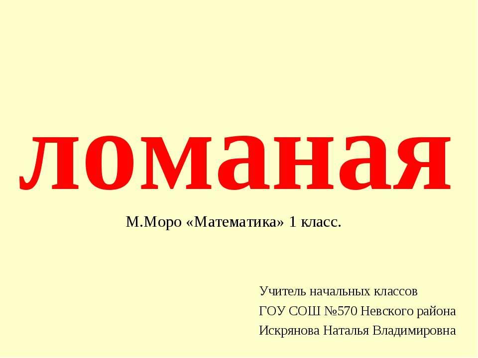 ломаная Учитель начальных классов ГОУ СОШ №570 Невского района Искрянова Ната...