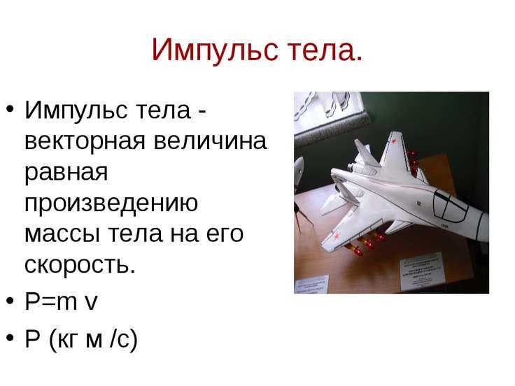 Импульс тела. Импульс тела - векторная величина равная произведению массы тел...
